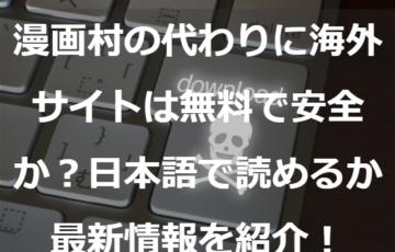 漫画村の代わりに海外サイトは無料で安全か?日本語で読めるか最新情報を紹介!