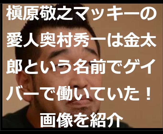 槇原敬之マッキーの愛人奥村秀一は金太郎という名前でゲイバーで働いていた!画像を紹介