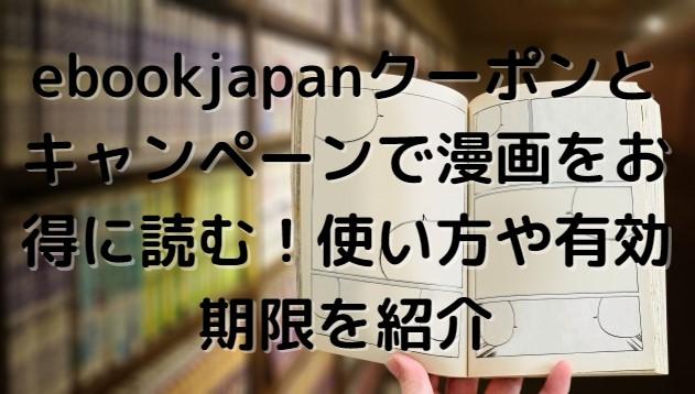 ebookjapanクーポンとキャンペーンで漫画をお得に読む!使い方や有効期限を紹介