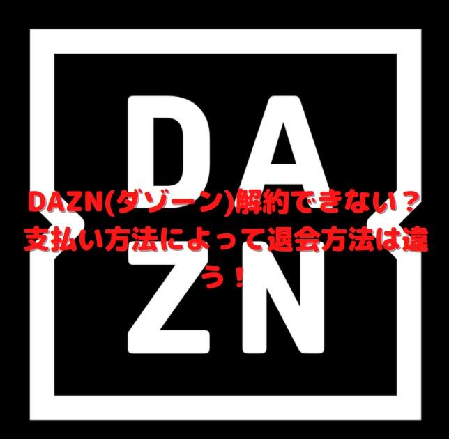 DAZN(ダゾーン)解約できない?支払い方法によって退会方法は違う!