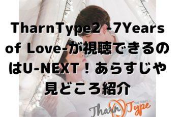 TharnType2 -7Years of Love-が視聴できるのはU-NEXT!あらすじや見どころ紹介