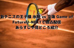 新テニスの王子様 氷帝 vs 立海 Game of FutureU-NEXTで独占配信 あらすじや見どころ紹介