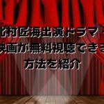 北村匠海出演ドラマ・映画が無料視聴できる方法を紹介