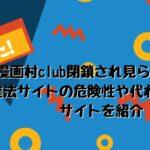漫画村club(マンガ村クラブ)閉鎖され見られない!違法サイトの危険性や代わりになるサイトを紹介